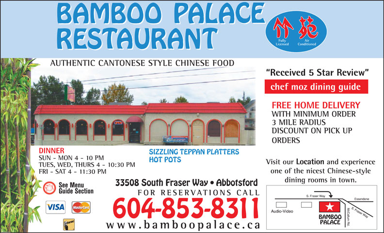 Bamboo Palace Restaurant Chinese Foods (604-853-8311) - Display Ad - Fully Air Licensed Conditioned AUTHENTIC CANTONESE STYLE CHINESE FOODUTHIC CANONES Received 5 Star Review chef moz dining guide FREE HOME DELIVERY WITH MINIMUM ORDER 3 MILE RADIUS DISCOUNT ON PICK UP ORDERS DINNER SIZZLING TEPPAN PLATTERS SUN - MON 4 - 10 PM HOT POTS Visit our Location and experience TUES, WED, THURS 4 - 10:30 PM one of the nicest Chinese-style FRI - SAT 4 - 11:30 PM dining rooms in town. 33508 South Fraser Way   Abbotsford FOR RESERVATIONS CA LL 604-853-8311 www.bamboopalace.ca