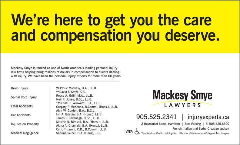 Mackesy Smye LLP (905-525-2341) - Annonce illustrée======= - We re here to get you the care and compensation you deserve. Mackesy Smye is ranked as one of North America s leading personal injury law firms helping bring millions of dollars in compensation to clients dealing with injury. We have been the personal injury experts for more than 60 years. W Patric Mackesy, B.A., LL.B. Brain Injury *David F. Smye, Q.C. Rocco A. Grilli, M.A., LL.B. Spinal Cord Injury Neil R. Jones, B.Sc., LL.B. *Michael J. Winward, B.A., LL.B. Fatal Accidents Gregory P. McKenna, B.Comm., (Hons.), LL.B. Alan W. Gordon, B.A., B.C.L. Ian A. Brisbin, B.A. (Hons.), LL.B. Car Accidents 905.525.2341 injuryexperts.ca James P. Cavanagh, B.Sc., LL.B. Maxine N. Birdsell, B.A. (Hons.), LL.B. 2 Haymarket Street, Hamilton Free Parking F: 905.525.6300 Injuries on Property Alana A. Crugnale, B.A. (Hons.), LL.B. French, Italian and Serbo-Croatian spoken Carlo Tittarelli, C.D., B.Comm., LL.B. *Specialist certified in civil litigation sreywaL lairT fo egelloC naciremA eht fo rebmeM Medical Negligence Sabrina Seibel, B.A. (Hons), J.D.