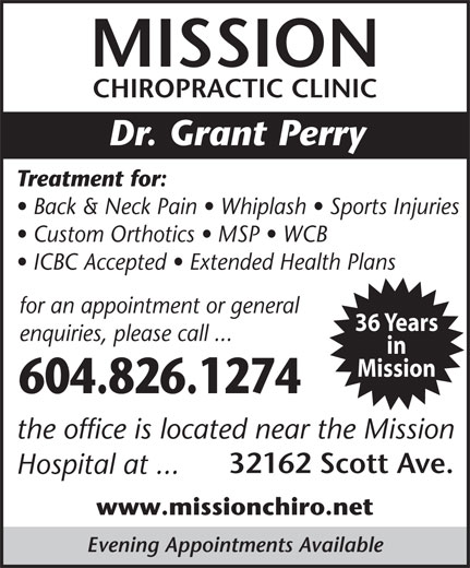 Mission Chiropractic Clinic (604-826-1274) - Display Ad - MISSION CHIROPRACTIC CLINIC Dr. Grant Perry Treatment for: Back & Neck Pain   Whiplash   Sports Injuries Custom Orthotics   MSP   WCB ICBC Accepted   Extended Health Plans for an appointment or general 36 Years enquiries, please call ... in Mission the office is located near the Mission 32162 Scott Ave. Hospital at ... www.missionchiro.net Evening Appointments Available 604.826.1274