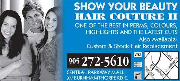 Hair Couture II (905-272-5610) - Annonce illustrée======= - SHOW YOUR BEAUTY HAIR COUTURE II ONE OF THE BEST IN PERMS, COLOURS, HIGHLIGHTS AND THE LATEST CUTS Also Available: Custom & Stock Hair Replacement 905 272-5610 Hurontario St Burnhamthorpe Rd 403 Cawthra Rd Central Pkwy E CENTRAL PARKWAY MALL 377 BURNHAMTHORPE RD E.