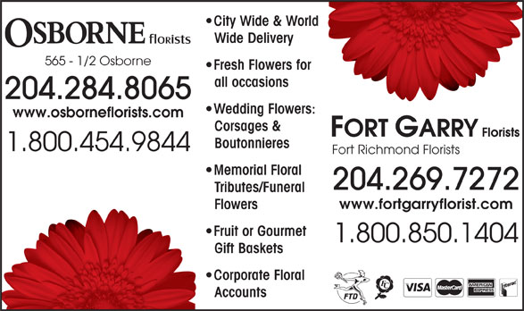 Osborne Florists (204-284-8065) - Display Ad - Memorial Floral Wide Delivery 565 - 1/2 Osborne Fresh Flowers for for all occasions 204.284.8065 Wedding Flowers:rs: www.osborneflorists.com Corsages & City Wide & Worldorld Boutonnieres 1.800.454.9844 Tributes/FuneralTri www.fortgarryflorist.com 204.269.7272 FlowersFlo Fruit or Gourmet  F 1.800.850.1404 Gift BasketsGif Corporate Floral  C AccountsAcc Fort Richmond Florists