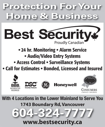 Best Security (604-324-7777) - Annonce illustrée======= - Protection For Your Home & Business Proudly Canadian 24 hr. Monitoring   Alarm Service Audio/Video Entry Systems Access Control   Surveillance Systems Call for Estimates   Bonded, Licensed and Insured CONSUMERS CHOICE AWARDS With 4 Locations in the Lower Mainland to Serve You 1743 Boundary Rd, Vancouver1743 Boundary Rd, Vancouver 604-324-7777 www.bestsecurity.ca Protection For Your Home & Business Proudly Canadian 24 hr. Monitoring   Alarm Service Audio/Video Entry Systems Access Control   Surveillance Systems Call for Estimates   Bonded, Licensed and Insured CONSUMERS CHOICE AWARDS With 4 Locations in the Lower Mainland to Serve You 1743 Boundary Rd, Vancouver1743 Boundary Rd, Vancouver 604-324-7777 www.bestsecurity.ca