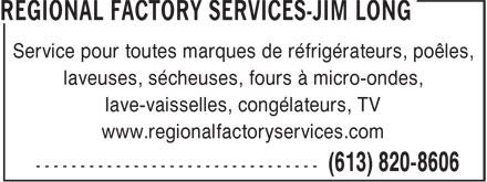 Regional Factory Services - Jim Long (613-820-8606) - Display Ad - Service pour toutes marques de réfrigérateurs, poêles, laveuses, sécheuses, fours à micro-ondes, lave-vaisselles, congélateurs, TV www.regionalfactoryservices.com Service pour toutes marques de réfrigérateurs, poêles, laveuses, sécheuses, fours à micro-ondes, lave-vaisselles, congélateurs, TV www.regionalfactoryservices.com