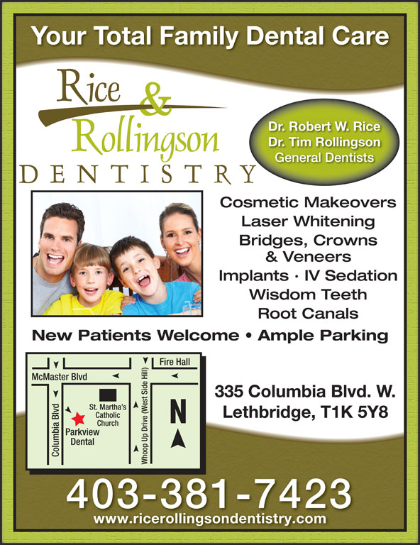 Rice & Rollingson Dentistry (403-381-7423) - Display Ad - Your Total Family Dental Care Dr. Robert W. Rice Dr. Tim Rollingson General Dentists Cosmetic Makeovers Laser Whitening Bridges, Crowns & Veneers Implants · IV Sedation Wisdom Teeth Root Canals New Patients Welcome   Ample Parking Fire Hall McMaster Blvd 335 Columbia Blvd. W. St. Martha s Lethbridge, T1K 5Y8 Catholic Church view Dental Columbia Blvd Whoop Up Drive (West Side Hill)Park 403-381-7423 www.ricerollingsondentistry.com