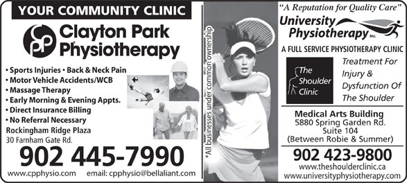 University Physiotherapy Inc (902-423-9800) - Annonce illustrée======= - A Reputation for Quality Care Rockingham Ridge Plaza Suite 104 (Between Robie & Summer) 30 Farnham Gate Rd. *All businesses under common ownership 902 423-9800 902 445-7990 www.theshoulderclinic.ca www.universityphysiotherapy.com YOUR COMMUNITY CLINIC Clayton Park A FULL SERVICE PHYSIOTHERAPY CLINIC Physiotherapy Treatment For Sports Injuries   Back & Neck Pain The Injury & Motor Vehicle Accidents/WCB Shoulder Dysfunction Of Massage Therapy Clinic The Shoulder Early Morning & Evening Appts. Direct Insurance Billing Medical Arts Building No Referral Necessary 5880 Spring Garden Rd. A Reputation for Quality Care YOUR COMMUNITY CLINIC Clayton Park A FULL SERVICE PHYSIOTHERAPY CLINIC Physiotherapy Treatment For Sports Injuries   Back & Neck Pain The Injury & Motor Vehicle Accidents/WCB Shoulder Dysfunction Of Massage Therapy Clinic The Shoulder Early Morning & Evening Appts. Direct Insurance Billing Medical Arts Building No Referral Necessary 5880 Spring Garden Rd. Rockingham Ridge Plaza Suite 104 (Between Robie & Summer) 30 Farnham Gate Rd. *All businesses under common ownership 902 423-9800 902 445-7990 www.theshoulderclinic.ca www.universityphysiotherapy.com