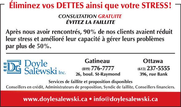 Doyle Salewski Inc (819-776-7777) - Annonce illustrée======= - Conseillers en crédit, Administrateurs de proposition, Syndic de faillite, Conseillers financiers. Éliminez vos DETTES ainsi que votre STRESS! CONSULTATION GRATUITE ÉVITEZ LA FAILLITE Après nous avoir rencontrés, 90% de nos clients avaient réduit leur stress et amélioré leur capacité à gérer leurs problèmes par plus de 50%. Ottawa Gatineau (613) 237-5555(819) 776-7777 396, rue Bank26, boul. St-Raymond Services de faillite et proposition disponibles Services de faillite et proposition disponibles Conseillers en crédit, Administrateurs de proposition, Syndic de faillite, Conseillers financiers. Éliminez vos DETTES ainsi que votre STRESS! CONSULTATION GRATUITE ÉVITEZ LA FAILLITE Après nous avoir rencontrés, 90% de nos clients avaient réduit leur stress et amélioré leur capacité à gérer leurs problèmes par plus de 50%. Ottawa Gatineau (613) 237-5555(819) 776-7777 396, rue Bank26, boul. St-Raymond