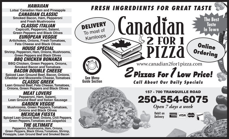 Canadian 2 For 1 Pizza (250-554-6999) - Display Ad - HAWAIIAN FRESH INGREDIENTS FOR GREAT TASTE Lotsa  Canadian Ham and Pineapple CANADIAN CLASSIC Smoked Bacon, Ham, Pepperoni The Best and Fresh Mushrooms Taste DELIVERY CLASSIC ITALIAN Capicolli, Pepperoni, Salami, In Town Green Peppers and Black Olives To most of EUROPEAN VEGGIE Kamloops Artichokes, Onions, Fresh Tomatoes, Feta Cheese and Black Olives Online HOUSE SPECIAL Shrimp, Pepperoni, Ham, Onions, Mushrooms, Ordering Green Peppers and Black Olives BBQ CHICKEN BONANZA BBQ Chicken, Green Peppers, Onions, www.canadian2for1pizza.com Smoked Bacon and Tomatoes BACON DOUBLE CHEESE Spiced Lean Ground Beef, Bacon, Onions, Pizzas For Low Price! Cheddar and Mozzarella Cheese, Tomatoes See Menu Guide Section CLASSIC GREEK Call About Our Daily Specials Lean Ground Beef, Feta Cheese, Tomatoes, Onions, Green Peppers and Black Olives 157 - 700 TRANQUILLE ROAD157 MEAT LOVERS Pepperoni, Ham, Salami, Lean Ground Beef and Italian Sausage 250-554-6075 GARDEN VEGGIE Open 7 days a week Mushrooms, Green Peppers, Tomatoes, Onions and Black Olives Debit on MEXICAN FIESTA Delivery Spiced Lean Ground Beef, Onions, Chili Peppers, Green Peppers, Tomatoes and Jalapeños THE ULTIMATE Pepperoni, Mushrooms, Ham, Onions, Green Peppers, Black Olives, Tomatoes, Shrimp, Pineapple, Lean Ground Beef and Smoked Bacon