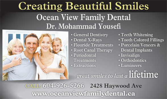 Fereidouni Farsahd Dr (604-926-5266) - Display Ad - Creating Beautiful Smiles Ocean View Family Dental Dr. Mohammad Yousefi General Dentistry Teeth Whitening  General De Dental X-Rays Tooth Colored Fillings  Dental X-R Flouride Treatments Porcelain Veneers &  Flouride T Root Canal Therapy Dental Implants  Root Ca Periodontal Invisalign  Periodonta Treatments OrthodonticsTreatment Extractions Lumineers  Extraction great smiles to last a lifetime great 2428 Haywood Ave CALL: 604-926-5266CALL:604-926-5266 www.oceanviewfamilydental.cawww.oceanviewfam