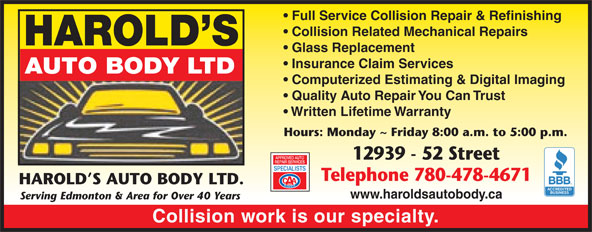 Harold's Auto Body Ltd (780-478-4671) - Display Ad - HAROLD S AUTO BODY LTD. www.haroldsautobody.ca Serving Edmonton & Area for Over 40 Years Collision work is our specialty. Quality Auto Repair You Can Trust Written Lifetime Warranty Hours: Monday ~ Friday 8:00 a.m. to 5:00 p.m. 12939 - 52 Street Telephone 780-478-4671 HAROLD S AUTO BODY LTD. www.haroldsautobody.ca Serving Edmonton & Area for Over 40 Years Collision work is our specialty. Telephone 780-478-4671 Full Service Collision Repair & Refinishing Collision Related Mechanical Repairs HAROLD S Glass Replacement Insurance Claim Services AUTO BODY LTD Computerized Estimating & Digital Imaging Full Service Collision Repair & Refinishing Collision Related Mechanical Repairs HAROLD S Glass Replacement Insurance Claim Services AUTO BODY LTD Computerized Estimating & Digital Imaging Quality Auto Repair You Can Trust Written Lifetime Warranty Hours: Monday ~ Friday 8:00 a.m. to 5:00 p.m. 12939 - 52 Street