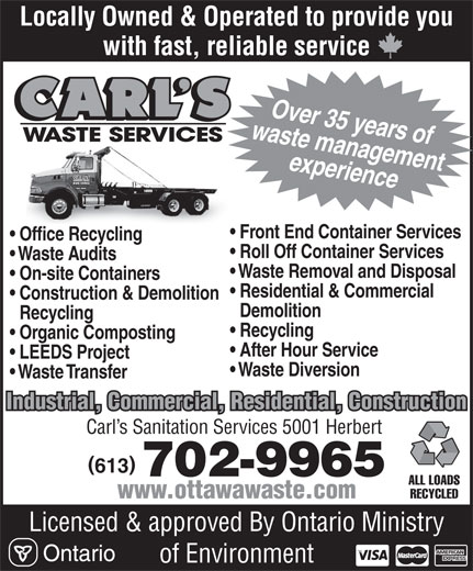 Carl's Waste Services (613-835-3600) - Annonce illustrée======= - Locally Owned & Operated to provide you with fast, reliable service waste managementOver 35 years of experience Front End Container Services Office Recycling Roll Off Container Services Waste Audits Waste Removal and Disposal On-site Containers Residential & Commercial Construction & Demolition Demolition Recycling Recycling Organic Composting After Hour Service LEEDS Project Waste Diversion Waste Transfer Industrial, Commercial, Residential, Construction Carl s Sanitation Services 5001 Herbert 613 702-9965 ALL LOADS RECYCLED www.ottawawaste.com Licensed & approved By Ontario Ministry of Environment