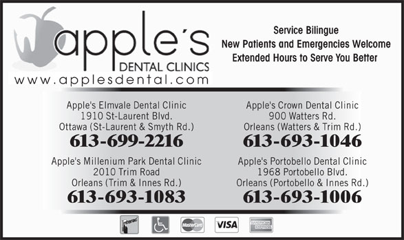Apple's Elmvale Dental Clinic (613-523-2300) - Annonce illustrée======= - Service Bilingue New Patients and Emergencies Welcome Extended Hours to Serve You Better www.applesdental.com Apple's Elmvale Dental Clinic Apple's Crown Dental Clinic 1910 St-Laurent Blvd. 900 Watters Rd. Ottawa (St-Laurent & Smyth Rd.) Orleans (Watters & Trim Rd.) 613-699-2216 613-693-1046 Apple's Portobello Dental Clinic 2010 Trim Road 1968 Portobello Blvd. Orleans (Trim & Innes Rd.) Orleans (Portobello & Innes Rd.) 613-693-1083 Apple's Millenium Park Dental Clinic 613-693-1006