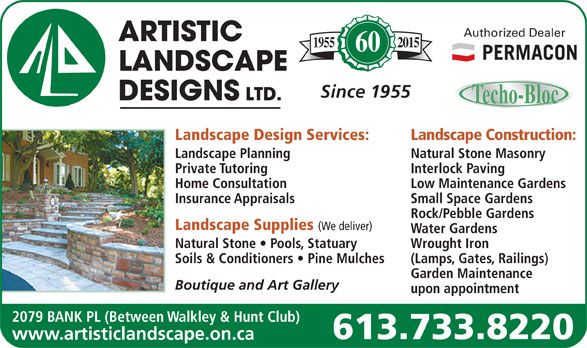 Artistic Landscape Designs Limited (613-733-8220) - Display Ad - Authorized Dealer 20151955 60 Since 1955 Landscape Design Services: Landscape Construction: Landscape Planning Natural Stone Masonry Private Tutoring Interlock Paving Home Consultation Low Maintenance Gardens Insurance Appraisals Small Space Gardens Rock/Pebble Gardens Landscape Supplies (We deliver) Water Gardens Natural Stone   Pools, Statuary Wrought Iron Soils & Conditioners   Pine Mulches (Lamps, Gates, Railings) Garden Maintenance Boutique and Art Gallery upon appointment 2079 BANK PL (Between Walkley & Hunt Club) 613.733.8220 www.artisticlandscape.on.ca
