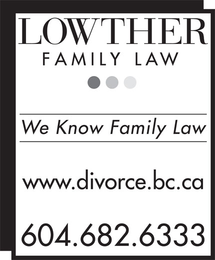 Lowther Family Law (604-682-6333) - Display Ad - We Know Family Law www.divorce.bc.ca 604.682.6333 We Know Family Law www.divorce.bc.ca 604.682.6333