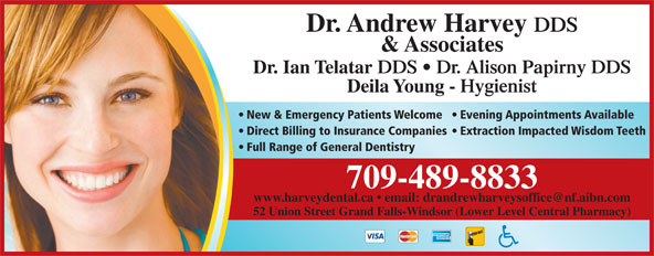 Harvey Andrew Dr (709-489-8833) - Display Ad - DDS & Associates Dr. Ian Telatar DDS   Dr. Alison Papirny DDS Deila Young - Hygienist New & Emergency Patients Welcome  Evening Appointments Available Direct Billing to Insurance Companies  Extraction Impacted Wisdom Teeth Full Range of General Dentistry Dr. Andrew Harvey 709-489-8833 52 Union Street Grand Falls-Windsor (Lower Level Central Pharmacy)