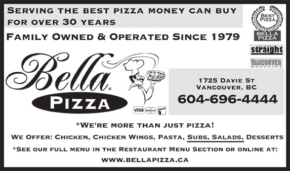 Bella Pizza (604-688-8888) - Display Ad - Serving the best pizza money can buy for over 30 years Family Owned & Operated Since 1979 1725 Davie St Vancouver, BC 604-696-4444 *We're more than just pizza! We Offer: Chicken, Chicken Wings, Pasta, Subs, Salads, Desserts *See our full menu in the Restaurant Menu Section or online at: www.bellapizza.ca Serving the best pizza money can buy for over 30 years Family Owned & Operated Since 1979 1725 Davie St Vancouver, BC 604-696-4444 *We're more than just pizza! We Offer: Chicken, Chicken Wings, Pasta, Subs, Salads, Desserts *See our full menu in the Restaurant Menu Section or online at: www.bellapizza.ca
