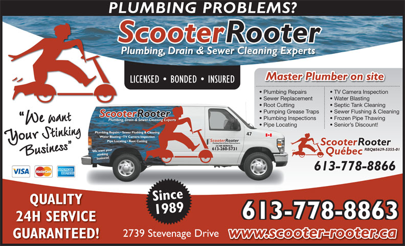 Scooter Rooter Drain Services (613-260-5731) - Annonce illustrée======= - PLUMBING PROBLEMS? ScooterRooter Plumbing, Drain & Sewer Cleaning Experts Master Plumber on site LICENSED   BONDED   INSURED Plumbing Repairs TV Camera Inspection Sewer Replacement Water Blasting  Sewer Replace Root Cutting Septic Tank Cleaning  Root Cutting Pumping Grease Traps Sewer Flushing & Cleaning  Pumping Gr Plumbing Inspections Frozen Pipe Thawing  Plumbing Insp Pipe Locating Senior s Discount!  Pipe Locating 47 Water Blasting   TV Camera Inspection Pipe Locating   Root Cutting ScooterRooter 24 HR SERVICE 613-260-5731 RBQ#5629-5355-01 We want your Québec stinking business!Plumbing Repairs   Sewer Flushing & Cleaning 613-778-8866 Since QUALITY 1989 613-778-8863 24H SERVICE 2739 Stevenage Drive www.scooter-rooter.ca GUARANTEED!