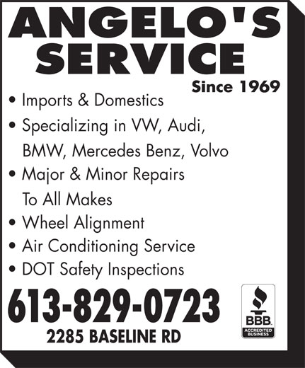 Angelo's Service (613-829-0723) - Annonce illustrée======= - Imports & Domestics Specializing in VW, Audi, BMW, Mercedes Benz, Volvo Major & Minor Repairs To All Makes Wheel Alignment Air Conditioning Service DOT Safety Inspections 613-829-0723 2285 BASELINE RD Imports & Domestics Specializing in VW, Audi, BMW, Mercedes Benz, Volvo Major & Minor Repairs To All Makes Wheel Alignment Air Conditioning Service DOT Safety Inspections 613-829-0723 2285 BASELINE RD