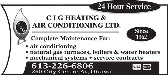 C I G Heating & Air Conditioning Ltd (613-226-6806) - Display Ad - 24 Hour Service C I G HEATING & AIR CONDITIONING LTD. Since 1962 Complete Maintenance For: air conditioning natural gas furnaces, boilers & water heaters mechanical systems   service contracts 613-226-6806 250 City Centre Av, Ottawa