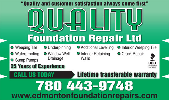 Quality Foundation Repair (780-438-0408) - Display Ad - Quality and customer satisfaction always come first Quality Foundation Repair LtdFoundationRepairLtd Weeping Tile Underpinning Interior Weeping TileAdditional Levelling Waterproofing Window Well Crack RepairInterior Retaining Drainage Walls Sump Pumps 25 Years of Experience Lifetime transferable warranty CALL US TODAY 780 443-9748 www.edmontonfoundationrepairs.com