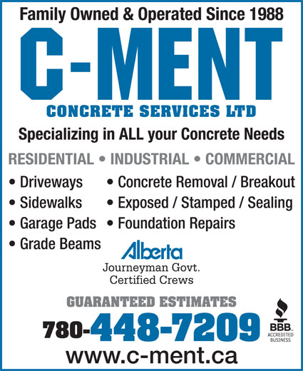C-Ment Concrete Services (780-448-7209) - Annonce illustrée======= - Family Owned & Operated Since 1988 CONCRETE SERVICES LTD Specializing in ALL your Concrete Needs RESIDENTIAL   INDUSTRIAL   COMMERCIAL Driveways Concrete Removal / Breakout Sidewalks Exposed / Stamped / Sealing Garage Pads  Foundation Repairs Grade Beams Journeyman Govt. Certified Crews GUARANTEED ESTIMATES 780- 448-7209 www.c-ment.ca Family Owned & Operated Since 1988 CONCRETE SERVICES LTD Specializing in ALL your Concrete Needs RESIDENTIAL   INDUSTRIAL   COMMERCIAL Driveways Concrete Removal / Breakout Sidewalks Exposed / Stamped / Sealing Garage Pads  Foundation Repairs Grade Beams Journeyman Govt. Certified Crews GUARANTEED ESTIMATES 780- 448-7209 www.c-ment.ca