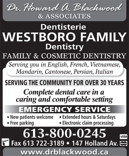 Blackwood H Dr (613-722-1957) - Annonce illustrée======= - & ASSOCIATES Dentisterie FAMILY & COSMETIC DENTISTRY WESTBORO FAMILY Dentistry Mandarin, Cantonese, Persian, Italian SERVING THE COMMUNITY FOR OVER 30 YEARS EMERGENCY SERVICE New patients welcome Extended hours & Saturdays Free parking Electronic claim processing 613-800-0245 Fax 613 722-3189   147 Holland Av. www.drblackwood.ca Serving you in English, French, Vietnamese, & ASSOCIATES Dentisterie WESTBORO FAMILY Dentistry FAMILY & COSMETIC DENTISTRY Serving you in English, French, Vietnamese, Mandarin, Cantonese, Persian, Italian SERVING THE COMMUNITY FOR OVER 30 YEARS EMERGENCY SERVICE New patients welcome Extended hours & Saturdays Free parking Electronic claim processing 613-800-0245 Fax 613 722-3189   147 Holland Av. www.drblackwood.ca