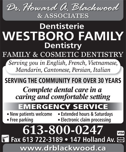 Blackwood H Dr (613-722-1957) - Display Ad - 613-800-0247 Fax 613 722-3189   147 Holland Av. www.drblackwood.ca & ASSOCIATES Dentisterie WESTBORO FAMILY Dentistry FAMILY & COSMETIC DENTISTRY Serving you in English, French, Vietnamese, Mandarin, Cantonese, Persian, Italian SERVING THE COMMUNITY FOR OVER 30 YEARS EMERGENCY SERVICE New patients welcome Extended hours & Saturdays Free parking Electronic claim processing
