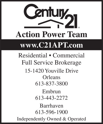 Century 21 Action Power Team (613-837-3800) - Display Ad - Action Power Team www.C21APT.com Residential   Commercial Full Service Brokerage 15-1420 Youville Drive Orleans 613-837-3800 Embrun 613-443-2272 613-596-1900 Independently Owned & Operated Barrhaven www.C21APT.com Residential   Commercial Full Service Brokerage 15-1420 Youville Drive Orleans 613-837-3800 Embrun 613-443-2272 613-596-1900 Independently Owned & Operated Barrhaven Action Power Team