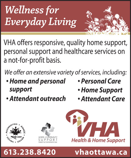 VHA Health And Home Support (613-238-8420) - Display Ad - VHA offers responsive, quality home support, personal support and healthcare services on a not-for-profit basis. We offer an extensive variety of services, including: Home and personal Personal Care support Home Support Attendant outreach Attendant Care vhaottawa.ca613.238.8420