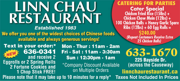 Linn Chau Restaurant (506-633-1670) - Display Ad - CATERING FOR PARTIES Cater Special Chicken Fried Rice (15lbs) + Chicken Chow Mein (12lbs) + 100 Chicken Balls + Honey Garlic Spare Ribs (12lbs) + 60 Egg Rolls = $240.00 We offer you one of the widest choices of Chinese foods (Repeat Customers Receive Extra available and always generous servings! 25 Chicken Balls) Text in your order:* Mon - Thur : 11am - 2am Fri - Sat : 11am - 3:30am 636-0341 633-1670 and receive 2 Sun : 12:30pm - 1am 225 Bayside Dr. Eggrolls or 2 Spring Rolls (across the Causeway) 2 Fortune Cookies and on Multiple Orders 1 Chop Stick FREE! linnchaurestaurant.ca Please note that it may take up to 10 minutes for a reply* Taxes Not Included In Prices *Company Discount Available