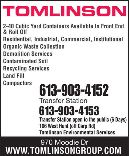 Tomlinson Environmental Services (613-820-2332) - Display Ad - TOMLINSON 2-40 Cubic Yard Containers Available In Front End & Roll Off Residential, Industrial, Commercial, Institutional Organic Waste Collection Demolition Services Contaminated Soil Recycling Services Land Fill Compactors 613-903-4152 Transfer Station 613-903-4153 Transfer Station open to the public (6 Days) 106 West Hunt (off Carp Rd) Tomlinson Environmental Services 970 Moodie Dr WWW.TOMLINSONGROUP.COM