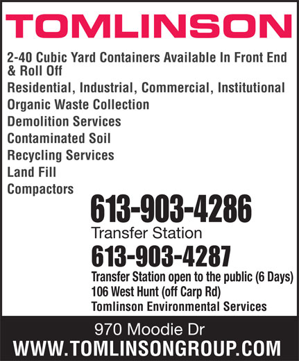 Tomlinson Environmental Services (613-820-2332) - Display Ad - TOMLINSON 2-40 Cubic Yard Containers Available In Front End & Roll Off Residential, Industrial, Commercial, Institutional Organic Waste Collection Demolition Services Contaminated Soil Recycling Services Land Fill Compactors 613-903-4286 Transfer Station 613-903-4287 Transfer Station open to the public (6 Days) 106 West Hunt (off Carp Rd) Tomlinson Environmental Services 970 Moodie Dr WWW.TOMLINSONGROUP.COM TOMLINSON 2-40 Cubic Yard Containers Available In Front End & Roll Off Residential, Industrial, Commercial, Institutional Organic Waste Collection Demolition Services Contaminated Soil Recycling Services Land Fill Compactors 613-903-4286 Transfer Station 613-903-4287 Transfer Station open to the public (6 Days) 106 West Hunt (off Carp Rd) Tomlinson Environmental Services 970 Moodie Dr WWW.TOMLINSONGROUP.COM