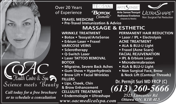 OAC Health Centre & Spa (613-260-5666) - Display Ad - Non Surgical Face, Brow Brow Lift   Facial Wrinkles & Neck Lift (Contour Threads) FILLERS Dr. Permjit Suri MD FRCP (C) Lips, Cheek, Chin & Brow Enhancement (613) 260-566613) 260566(66 CELLULITE TREATMENT Call today for a free brochure 2525 Lancaster Rd Endermologie   Ultrashape or to schedule a consultation Ottawa ON. K1B 4L5 www.oacmedicalspa.com Over 20 Years of Experience Non Surgical Fat Reduction TRAVEL MEDICINE Pre-Travel Immunization & Advice MASSAGE & ESTHETIC WRINKLE TREATMENT PERMANENT HAIR REDUCTION Botox   Teosyal/ArteSense Laser / IPL   Electrolysis Erbium Laser   Fraxel ACNE TREATMENT VARICOSE VEINS ALA & BLU-U Light Sclerotherapy Fraxel (Acne Scars) Q-Switch Laser FACIAL REJUVENATION Laser TATTOO REMOVAL IPL & Erbium Laser BOTOX Microdermabrasion Migraine, Severe Back Aches ALA & BLU-U Light Gum Show   Hyperhydrosis