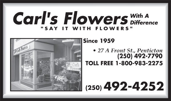 Carl's Flowers With A Difference (250-492-4252) - Display Ad - Since 1959 27 A Front St., Penticton (250) 492-7790 TOLL FREE 1-800-983-2275 (250) 492-4252