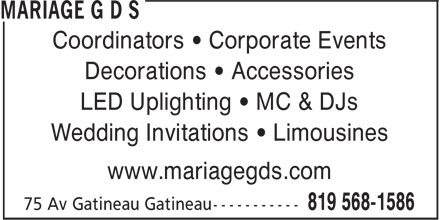Mariage G D S (819-568-1586) - Display Ad - Coordinators • Corporate Events Decorations • Accessories LED Uplighting • MC & DJs Wedding Invitations • Limousines www.mariagegds.com LED Uplighting • MC & DJs Wedding Invitations • Limousines Coordinators • Corporate Events www.mariagegds.com Decorations • Accessories