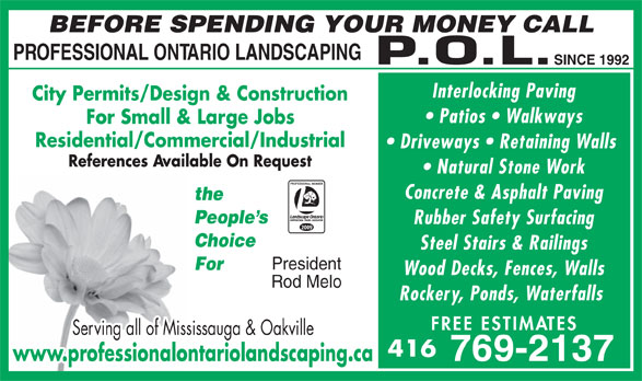 Professional Ontario Landscaping Inc (416-769-2137) - Annonce illustrée======= - BEFORE SPENDING YOUR MONEY CALL PROFESSIONAL ONTARIO LANDSCAPING SINCE 1992 Interlocking Paving City Permits/Design & Construction Patios   Walkways For Small & Large Jobs Residential/Commercial/Industrial Driveways   Retaining Walls References Available On Request Natural Stone Work Concrete & Asphalt Paving the People s Rubber Safety Surfacing 2009 Choice Steel Stairs & Railings President For Wood Decks, Fences, Walls Rockery, Ponds, Waterfalls FREE ESTIM ATES Serving all of Mississauga & Oakville 416 769-2137 www.professionalontariolandscaping.ca Rod Melo