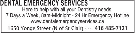 Dental Emergency Services (416-485-7121) - Display Ad - Here to help with all your Dentistry needs. 7 Days a Week, 8am-Midnight - 24 Hr Emergency Hotline www.dentalemergencyservices.ca Here to help with all your Dentistry needs. 7 Days a Week, 8am-Midnight - 24 Hr Emergency Hotline www.dentalemergencyservices.ca
