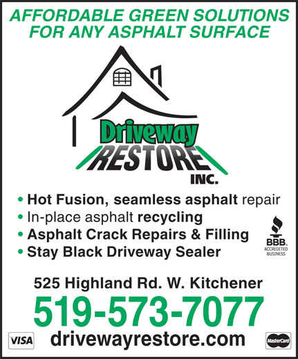 Driveway Restore Inc (519-573-7077) - Display Ad - AFFORDABLE GREEN SOLUTIONS FOR ANY ASPHALT SURFACE Hot Fusion, seamless asphalt repair In-place asphalt recycling Asphalt Crack Repairs & Filling Stay Black Driveway Sealer 525 Highland Rd. W. Kitchener 519-573-7077 drivewayrestore.com