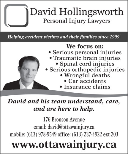 Hollingsworth David (613-978-9549) - Display Ad - Helping accident victims and their families since 1999. We focus on: Serious personal injuries Traumatic brain injuries Spinal cord injuries Serious orthopedic injuries Wrongful deaths Car accidents Insurance claims David and his team understand, care, and are here to help. 176 Bronson Avenue mobile: (613) 978-9549 office: (613) 237-4922 ext 203 www.ottawainjury.ca