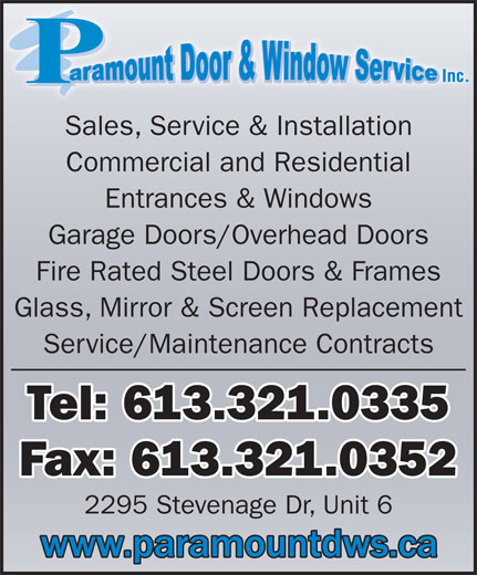 Paramount Door & Window Service (613-321-0335) - Display Ad - Glass, Mirror & Screen Replacement Service/Maintenance Contracts Tel: 613.321.0335 Fax: 613.321.0352 2295 Stevenage Dr, Unit 6 Sales, Service & Installation Commercial and Residential Entrances & Windows Garage Doors/Overhead Doors Fire Rated Steel Doors & Frames