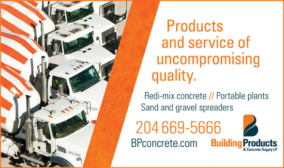 Building Products & Concrete Supply LP (204-669-5666) - Display Ad - Products uncompromising quality. Redi-mix concrete Products and service of and service of uncompromising quality. Redi-mix concrete // Portable plants Sand and gravel spreaders 204 669-5666 BPconcrete.com Portable plants Sand and gravel spreaders 204 669-5666 BPconcrete.com //
