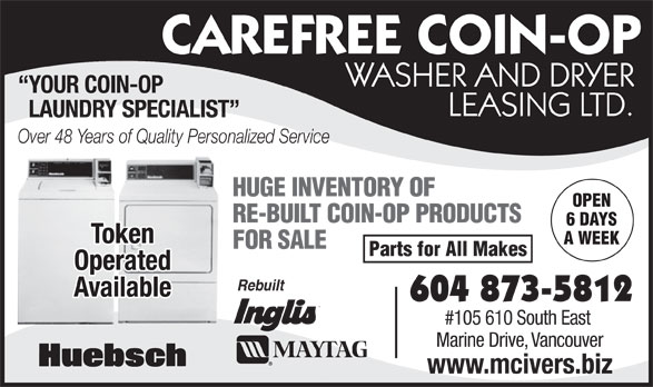 McIver's Coin-Op Washer & Dryer Leasing (604-873-5812) - Annonce illustrée======= - CAREFREE COIN-OP WASHER AND DRYER YOUR COIN-OP LEASING LTD. LAUNDRY SPECIALIST Over 48 Years of Quality Personalized Service HUGE INVENTORY OF OPEN RE-BUILT COIN-OP PRODUCTS 6 DAYS Token A WEEK FOR SALE Parts for All Makes Operated Rebuilt Available 604 873-5812 #105 610 South East Marine Drive, Vancouver www.mcivers.biz www.mcivers.biz Token A WEEK FOR SALE Parts for All Makes Operated Rebuilt Available 604 873-5812 #105 610 South East Marine Drive, Vancouver Over 48 Years of Quality Personalized Service CAREFREE COIN-OP WASHER AND DRYER YOUR COIN-OP LEASING LTD. LAUNDRY SPECIALIST HUGE INVENTORY OF OPEN RE-BUILT COIN-OP PRODUCTS 6 DAYS