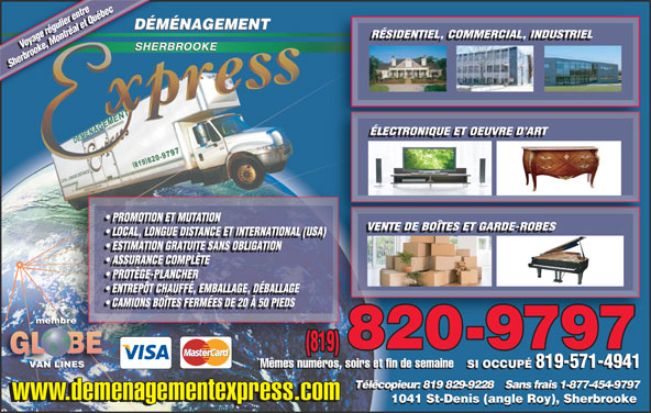 Déménagement Express Sherbrooke (819-820-9797) - Display Ad - RÉSIDENTIEL, COMMERCIAL, INDUSTRIEL Voyage régulier entre Voyage régulier entre Sherbrooke, Montréal et QuébecSherbrooke, Montréal et Québec ÉLECTRONIQUE ET OEUVRE D ART PROMOTION ET MUTATION VENTE DE BOÎTES ET GARDE-ROBES LOCAL, LONGUE DISTANCE ET INTERNATIONAL (USA)) LOCAL, LONGUE DISTANCE ET INTERNATIONAL (USA) ESTIMATION GRATUITE SANS OBLIGATION ASSURANCE COMPLÈTE PROTÈGE-PLANCHER ENTREPÔT CHAUFFÉ, EMBALLAGE, DÉBALLAGE CAMIONS BOÎTES FERMÉES DE 20 À 50 PIEDS (819) Mêmes numéros, soirs et fin de semaine SI OCCUPÉ 819-571-4941 Mêmes numéros, soirs et fin de semaine SI OCCUPÉ 819-571-4941 Télécopieur: 819 829-9228    Sans frais 1-877-454-9797 www.demenagementexpress.com 1041 St-Denis (angle Roy), Sherbrooke RÉSIDENTIEL, COMMERCIAL, INDUSTRIEL Voyage régulier entre Voyage régulier entre Sherbrooke, Montréal et QuébecSherbrooke, Montréal et Québec ÉLECTRONIQUE ET OEUVRE D ART PROMOTION ET MUTATION VENTE DE BOÎTES ET GARDE-ROBES LOCAL, LONGUE DISTANCE ET INTERNATIONAL (USA)) LOCAL, LONGUE DISTANCE ET INTERNATIONAL (USA) ESTIMATION GRATUITE SANS OBLIGATION ASSURANCE COMPLÈTE PROTÈGE-PLANCHER ENTREPÔT CHAUFFÉ, EMBALLAGE, DÉBALLAGE CAMIONS BOÎTES FERMÉES DE 20 À 50 PIEDS (819) Mêmes numéros, soirs et fin de semaine SI OCCUPÉ 819-571-4941 Mêmes numéros, soirs et fin de semaine SI OCCUPÉ 819-571-4941 Télécopieur: 819 829-9228    Sans frais 1-877-454-9797 www.demenagementexpress.com 1041 St-Denis (angle Roy), Sherbrooke