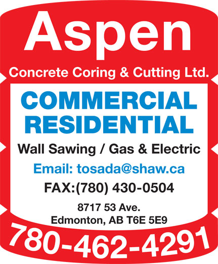 Aspen Concrete Coring & Cutting Ltd (780-462-4291) - Display Ad - Aspen Concrete Coring & Cutting Ltd. COMMERCIAL RESIDENTIAL Wall Sawing / Gas & Electric FAX:(780) 430-0504 8717 53 Ave. Edmonton, AB T6E 5E9 780-462-4291 Email