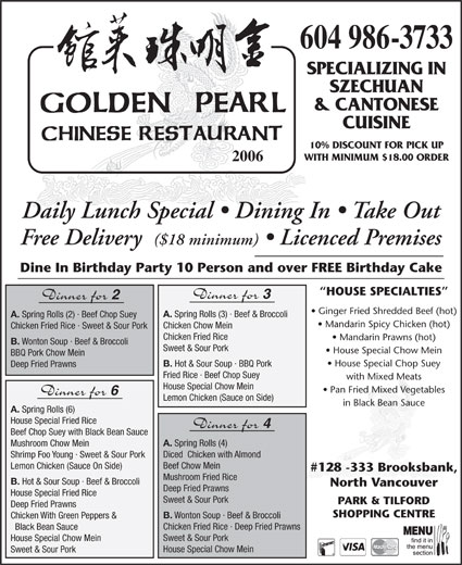Golden Pearl Restaurant (604-986-3733) - Display Ad - Mushroom Chow Mein Diced  Chicken with Almond Shrimp Foo Young · Sweet & Sour Pork Beef Chow Mein Lemon Chicken (Sauce On Side) #128 -333 Brooksbank, Mushroom Fried Rice B. Hot & Sour Soup · Beef & Broccoli North Vancouver Deep Fried Prawns House Special Fried Rice Sweet & Sour Pork PARK & TILFORD Deep Fried Prawns SHOPPING CENTRE B. Wonton Soup · Beef & Broccoli Chicken With Green Peppers & Chicken Fried Rice · Deep Fried Prawns Black Bean Sauce Sweet & Sour Pork House Special Chow Mein Sweet & Sour Pork 604 986-3733 SPECIALIZING IN SZECHUAN & CANTONESE CUISINE 10% DISCOUNT FOR PICK UP WITH MINIMUM $18.00 ORDER 2006 Daily Lunch Special   Dining In   Take Out Free Delivery ($18 minimum)   Licenced Premises Dine In Birthday Party 10 Person and over FREE Birthday Cake HOUSE SPECIALTIES Dinner for Dinner for Ginger Fried Shredded Beef (hot) A. Spring Rolls (3) · Beef & Broccoli A. Spring Rolls (2) · Beef Chop Suey Mandarin Spicy Chicken (hot) Chicken Chow Mein Chicken Fried Rice · Sweet & Sour Pork Chicken Fried Rice Mandarin Prawns (hot) B. Wonton Soup · Beef & Broccoli Sweet & Sour Pork House Special Chow Mein BBQ Pork Chow Mein House Special Chop Suey B. Hot & Sour Soup · BBQ Pork Deep Fried Prawns Fried Rice · Beef Chop Suey with Mixed Meats House Special Chow Mein Pan Fried Mixed Vegetables Dinner for Lemon Chicken (Sauce on Side) in Black Bean Sauce A. Spring Rolls (6) House Special Fried Rice Dinner for Beef Chop Suey with Black Bean Sauce A. Spring Rolls (4)