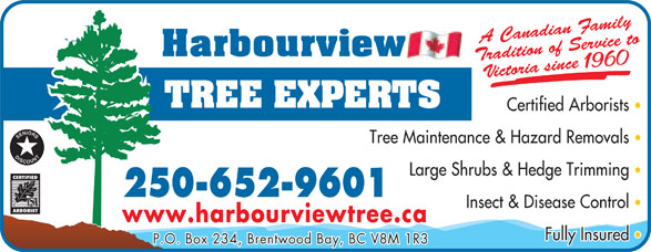 Harbourview Tree Experts (250-652-9601) - Display Ad - amily radition of Sedian FA Cana P.O. Box 234, Brentwood Bay, BC V8M 1R3 www.harbourviewtree.ca Fully Insured rvice to Victoria since 1960 Certified Arborists Tree Maintenance & Hazard Removals Large Shrubs & Hedge Trimming 250-652-9601 Insect & Disease Control radition of Sedian FA Cana amily rvice to Victoria since 1960 Certified Arborists Tree Maintenance & Hazard Removals Large Shrubs & Hedge Trimming 250-652-9601 Insect & Disease Control www.harbourviewtree.ca Fully Insured P.O. Box 234, Brentwood Bay, BC V8M 1R3