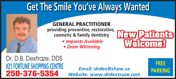 Dextraze D B Dr (250-376-5354) - Annonce illustrée======= - Get The Smile You ve Always Wanted GENERAL PRACTITIONER providing preventive, restorative, cosmetic & family dentistry New Patients Implants Available Welcome! Zoom Whitening Dr. D.B. Dextraze, DDS FREE #21 FORTUNE SHOPPING CENTRE PARKING Website: www.drdextraze.com 250-376-5354