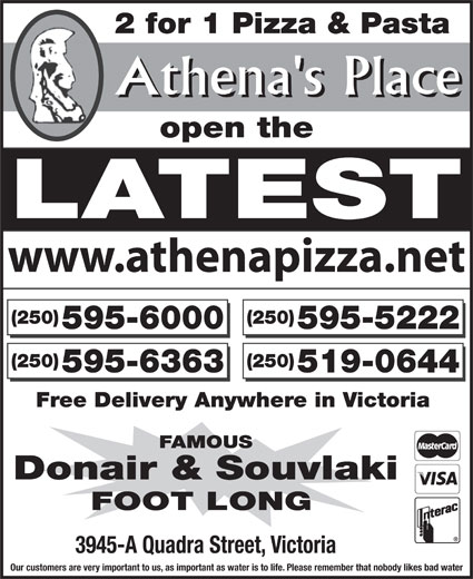 Athena's Place (250-595-6000) - Display Ad - 2 for 1 Pizza & Pasta Athena's Place open the LATEST www.athenapizza.net (250) (250) 595-6000 595-5222 (250) (250) 595-6363 519-0644 Free Delivery Anywhere in Victoria FAMOUS Donair & Souvlaki FOOT LONG 3945-A Quadra Street, Victoria Our customers are very important to us, as important as water is to life. Please remember that nobody likes bad water