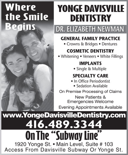 Yonge Davisville Dentistry (416-489-3344) - Display Ad - Where YONGE DAVISVILLE the Smile DENTISTRY Begins DR. ELIZABETH NEWMAN GENERAL FAMILY PRACTICE Crowns & Bridges   Dentures COSMETIC DENTISTRY Whitening   Veneers   White Fillings IMPLANTS Single & Multiple SPECIALTY CARE In Office Periodontist Sedation Available New Patients & Emergencies Welcome Evening Appointments Available www.YongeDavisvilleDentistry.com 416.489.3344 1920 Yonge St.   Main Level, Suite # 103 Access From Davisville Subway Or Yonge St. On Premise Processing of Claims