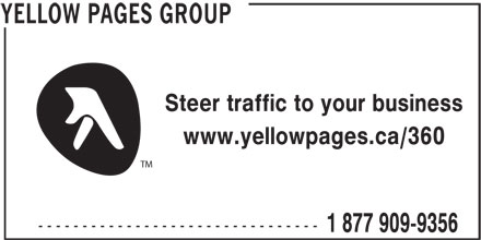 Groupe Pages Jaunes (1-877-909-9356) - Annonce illustrée======= - Steer traffic to your business www.yellowpages.ca/360 TM -------------------------------- 1 877 909-9356 YELLOW PAGES GROUP 1 877 909-9356 YELLOW PAGES GROUP Steer traffic to your business www.yellowpages.ca/360 TM --------------------------------