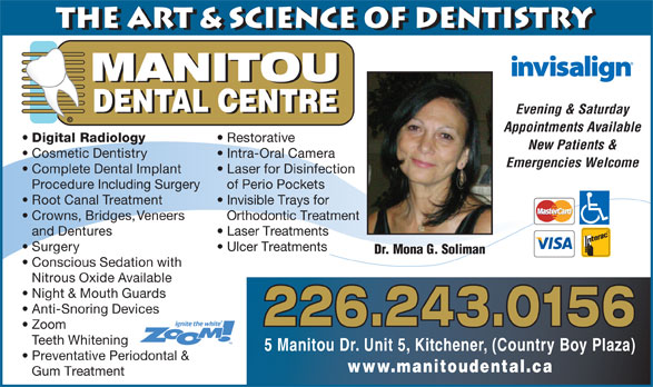 Manitou Dental Centre (519-896-8008) - Display Ad - Emergencies Welcome Complete Dental Implant Laser for Disinfection Procedure Including Surgery of Perio Pockets Root Canal Treatment Invisible Trays for Crowns, Bridges, Veneers Orthodontic Treatment and Dentures Laser Treatments Surgery Ulcer Treatments Dr. Mona G. Soliman Conscious Sedation with Nitrous Oxide Available Night & Mouth Guards Anti-Snoring Devices 226.243.0156 Zoom Teeth Whitening 5 Manitou Dr. Unit 5, Kitchener, (Country Boy Plaza) Preventative Periodontal & www.manitoudental.ca Gum Treatment the Art & Science of Dentistry MANITOU DENTAL CENTRE Evening & Saturday © Appointments Available Digital Radiology Restorative New Patients & Cosmetic Dentistry Intra-Oral Camera